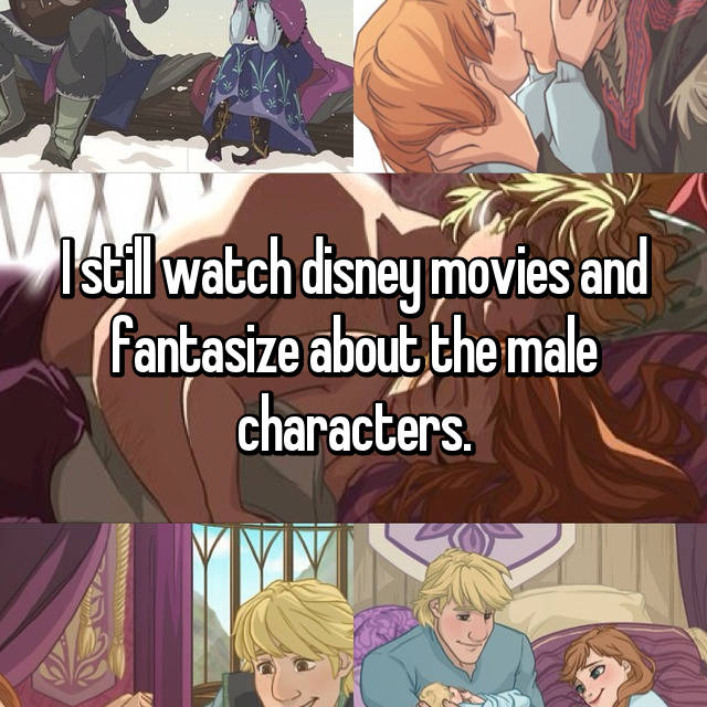 I still watch disney movies and fantasize about the male characters.