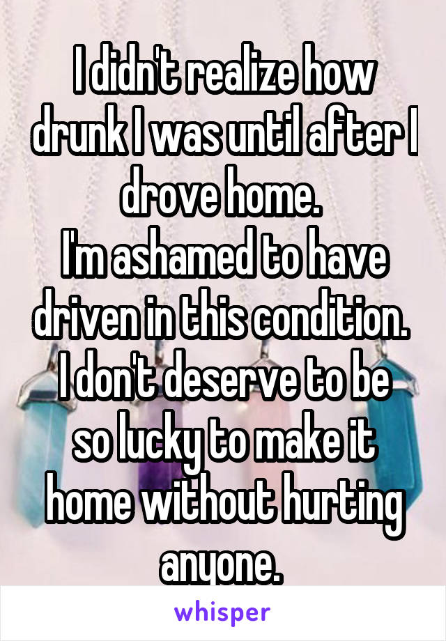 I didn't realize how drunk I was until after I drove home.  I'm ashamed to have driven in this condition.  I don't deserve to be so lucky to make it home without hurting anyone.