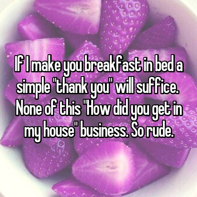 "If I make you breakfast in bed a simple ""thank you"" will suffice.  None of this ""How did you get in my house"" business. So rude."