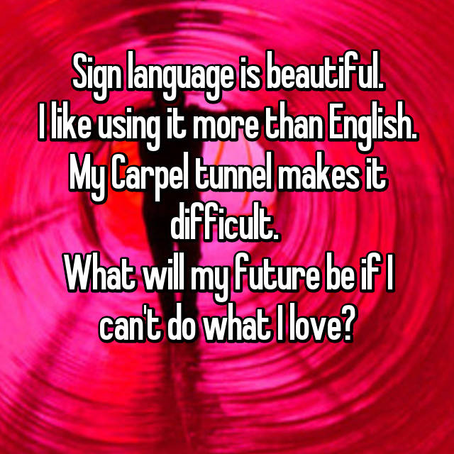 Sign language is beautiful. I like using it more than English. My Carpel tunnel makes it difficult.  What will my future be if I can't do what I love?
