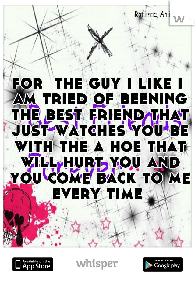 for  the guy i like i am tried of beening the best friend that just watches you be with the a hoe that will hurt you and you come back to me every time
