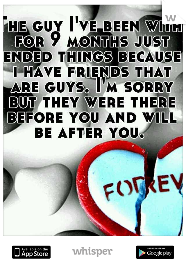 The guy I've been with for 9 months just ended things because i have friends that are guys. I'm sorry but they were there before you and will be after you.