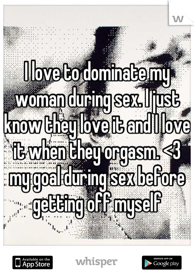 I love to dominate my woman during sex. I just know they love it and I love it when they orgasm. <3 my goal during sex before getting off myself
