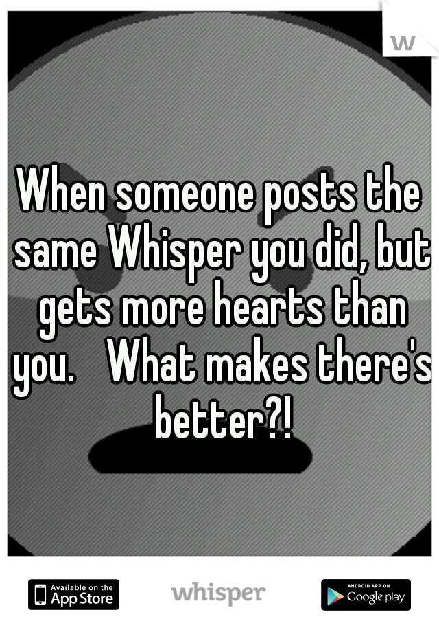 When someone posts the same Whisper you did, but gets more hearts than you.  What makes there's better?!
