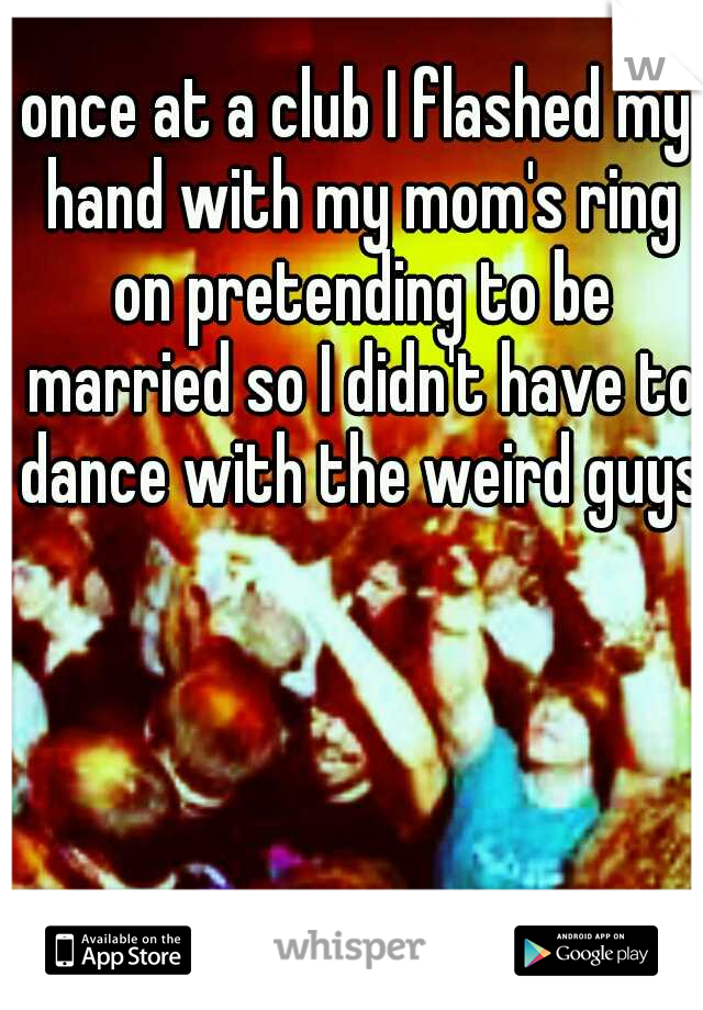 once at a club I flashed my hand with my mom's ring on pretending to be married so I didn't have to dance with the weird guys.