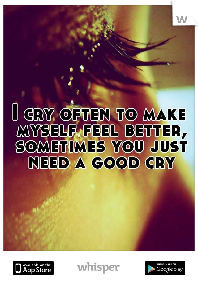 I cry often to make myself feel better, sometimes you just need a good cry