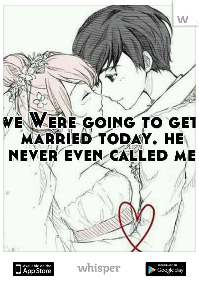 we Were going to get married today. he never even called me