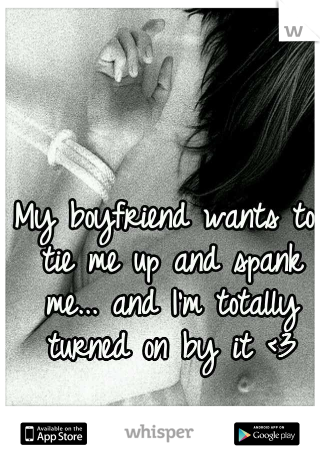 My boyfriend wants to tie me up and spank me... and I'm totally turned on by it <3