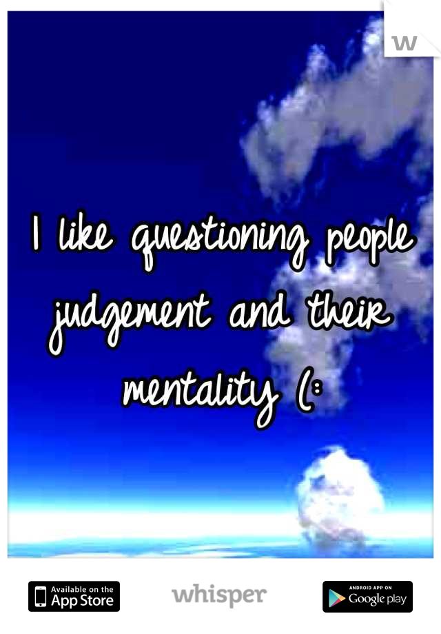 I like questioning people judgement and their mentality (: