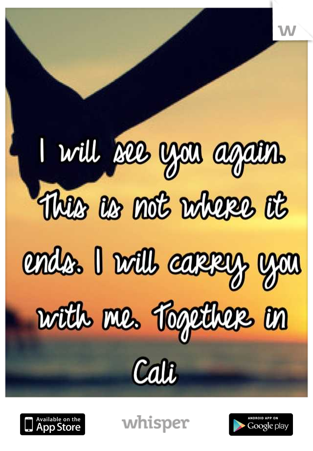 I will see you again. This is not where it ends. I will carry you with me. Together in Cali