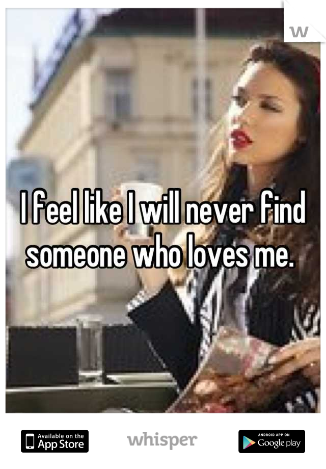 I feel like I will never find someone who loves me.