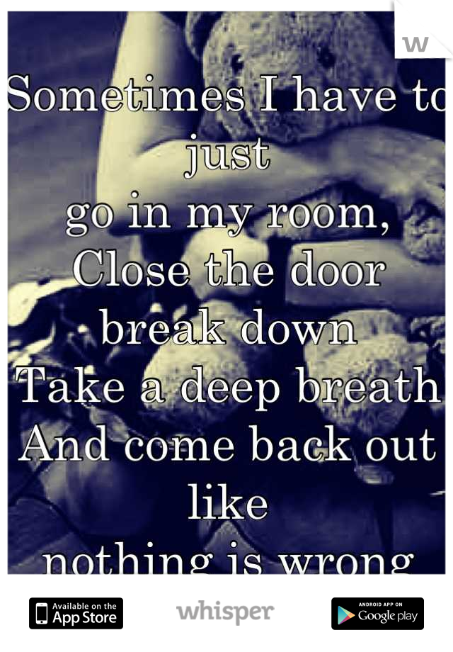 Sometimes I have to just go in my room, Close the door break down Take a deep breath And come back out like  nothing is wrong