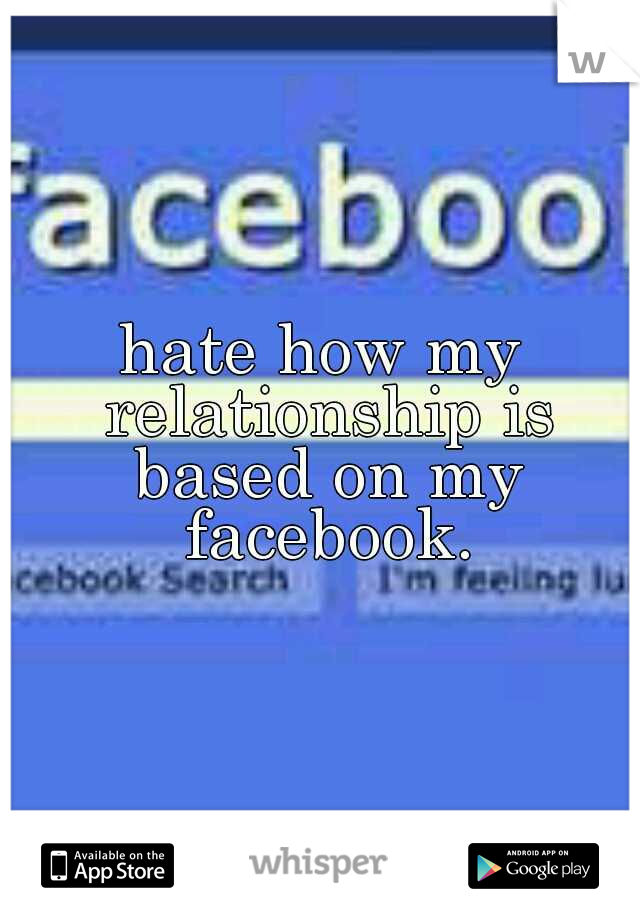 hate how my relationship is based on my facebook.