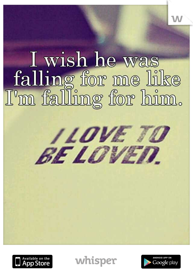 I wish he was falling for me like I'm falling for him.