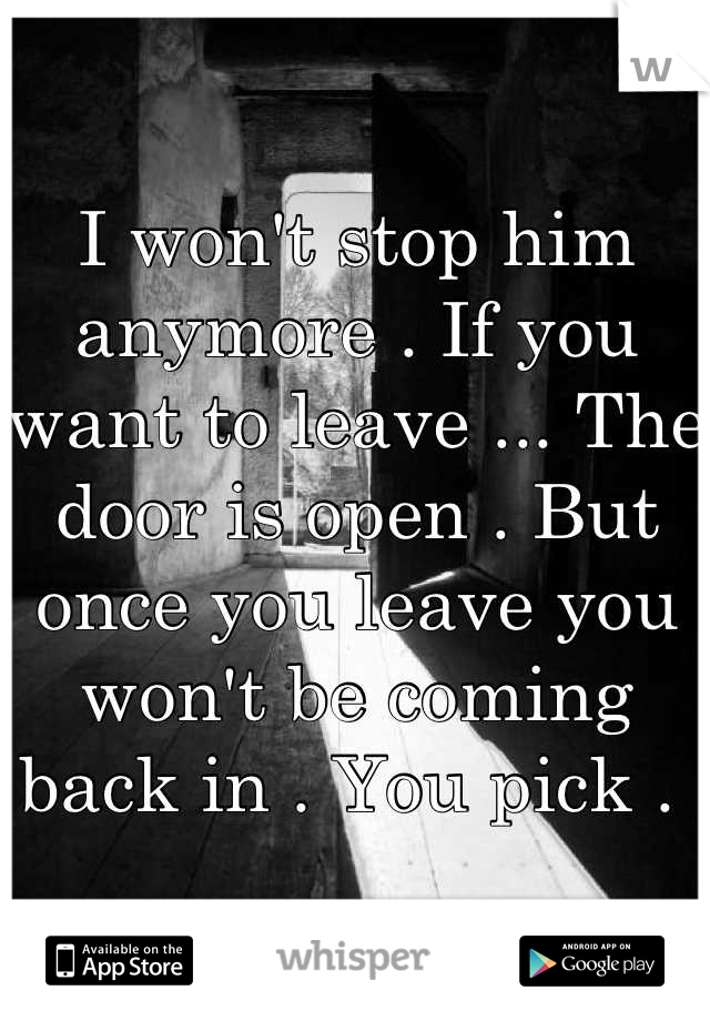 I won't stop him anymore . If you want to leave ... The door is open . But once you leave you won't be coming back in . You pick .