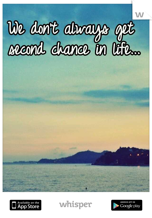 We don't always get second chance in life...