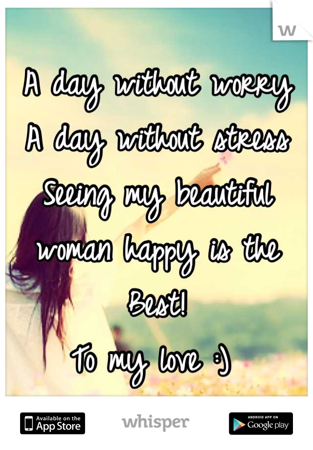 A day without worry  A day without stress  Seeing my beautiful woman happy is the  Best!  To my love :)