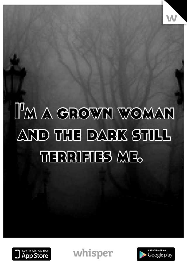 I'm a grown woman and the dark still terrifies me.