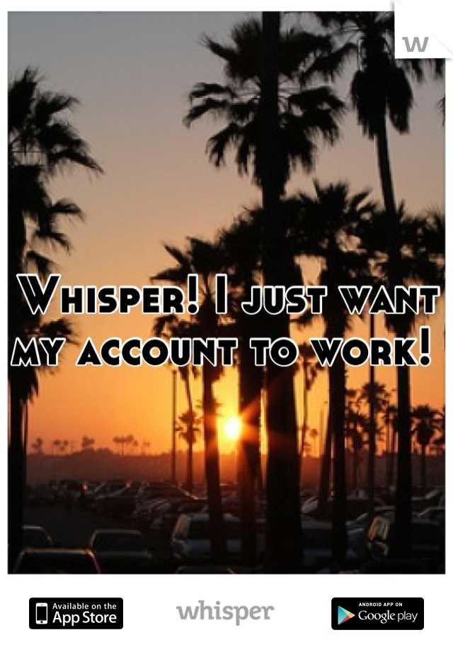 Whisper! I just want my account to work!