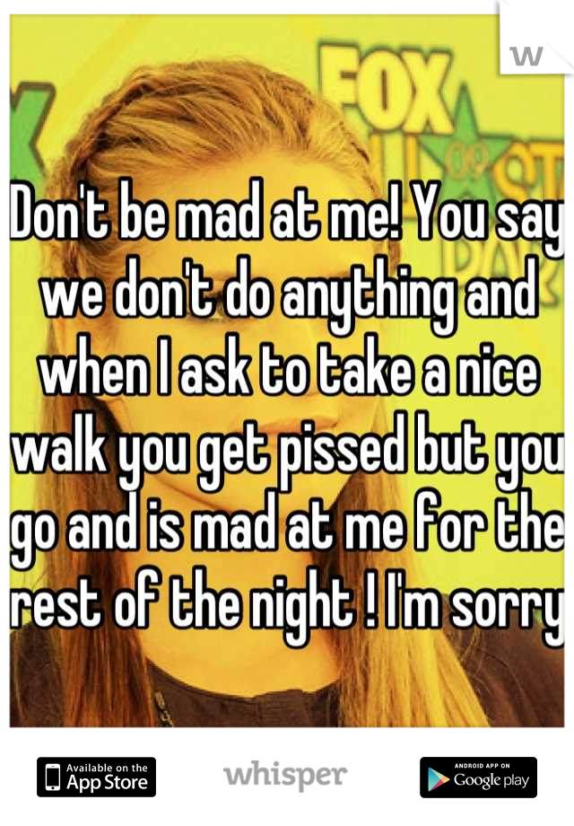 Don't be mad at me! You say we don't do anything and when I ask to take a nice walk you get pissed but you go and is mad at me for the rest of the night ! I'm sorry