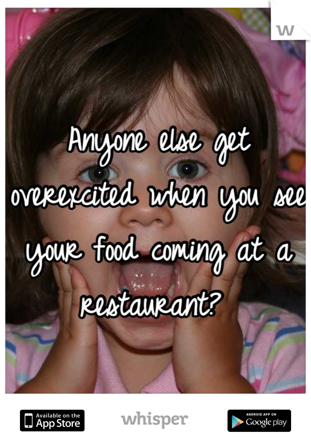 Anyone else get overexcited when you see your food coming at a restaurant?