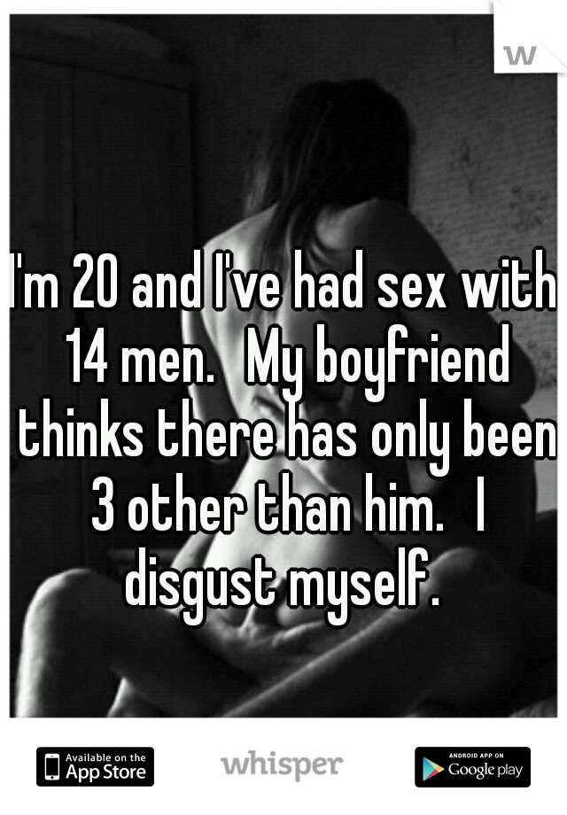 I'm 20 and I've had sex with 14 men.  My boyfriend thinks there has only been 3 other than him.  I disgust myself.