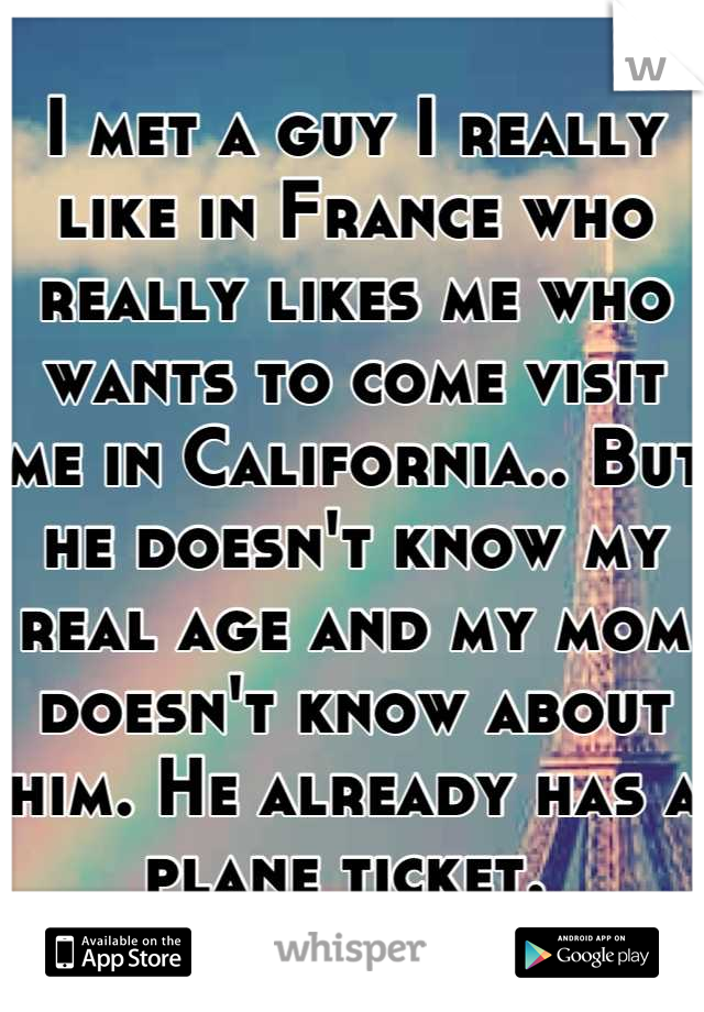 I met a guy I really like in France who really likes me who wants to come visit me in California.. But he doesn't know my real age and my mom doesn't know about him. He already has a plane ticket.