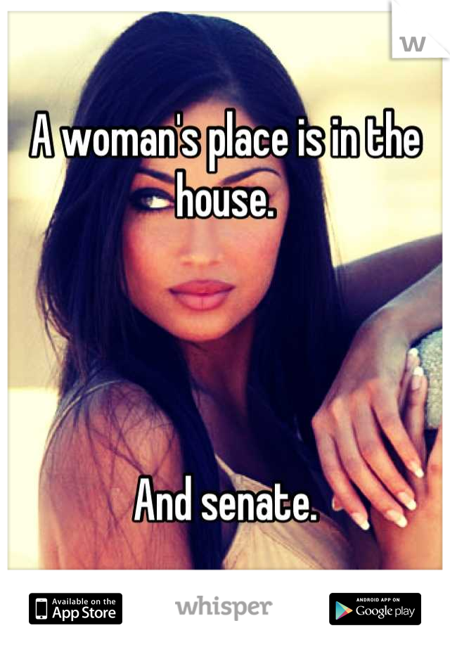 A woman's place is in the house.     And senate.