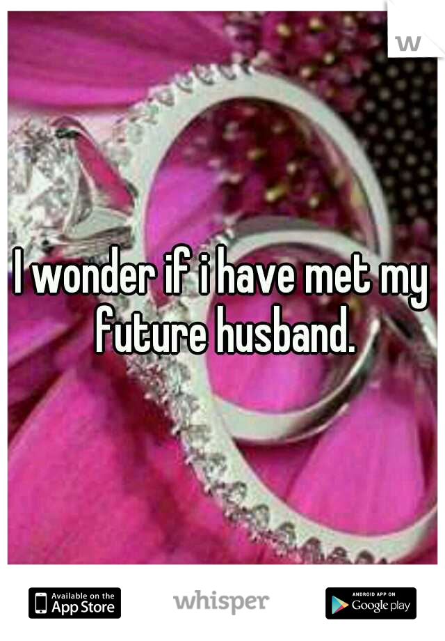 I wonder if i have met my future husband.