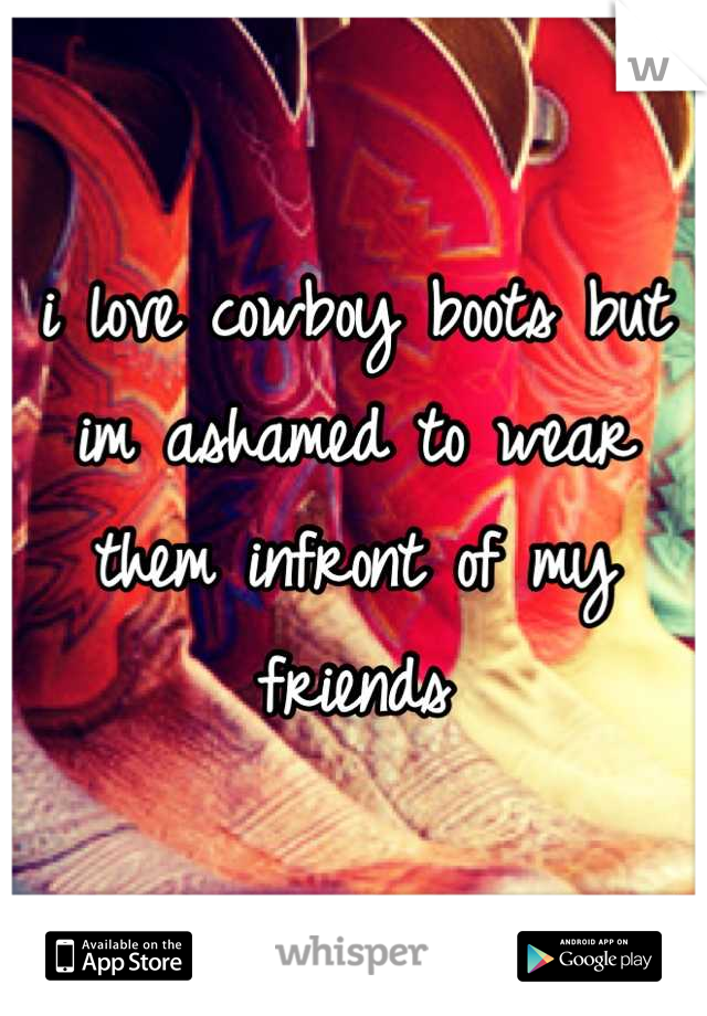 i love cowboy boots but im ashamed to wear them infront of my friends