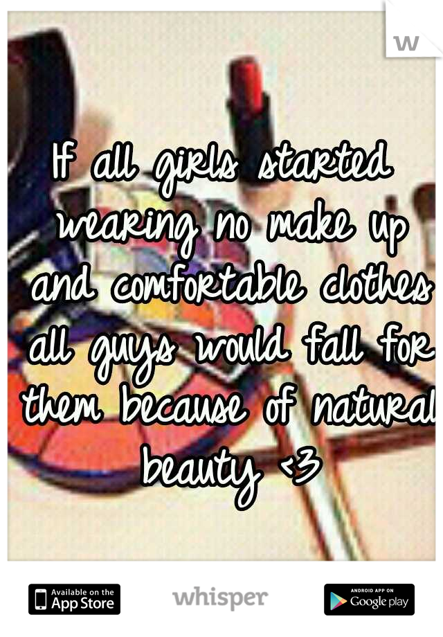 If all girls started wearing no make up and comfortable clothes all guys would fall for them because of natural beauty <3