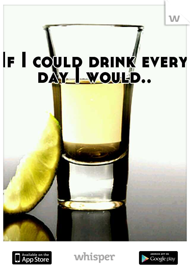 If I could drink every day I would..