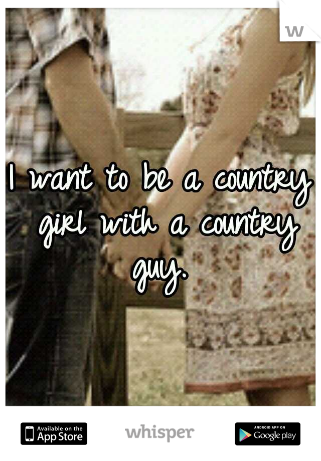 I want to be a country girl with a country guy.