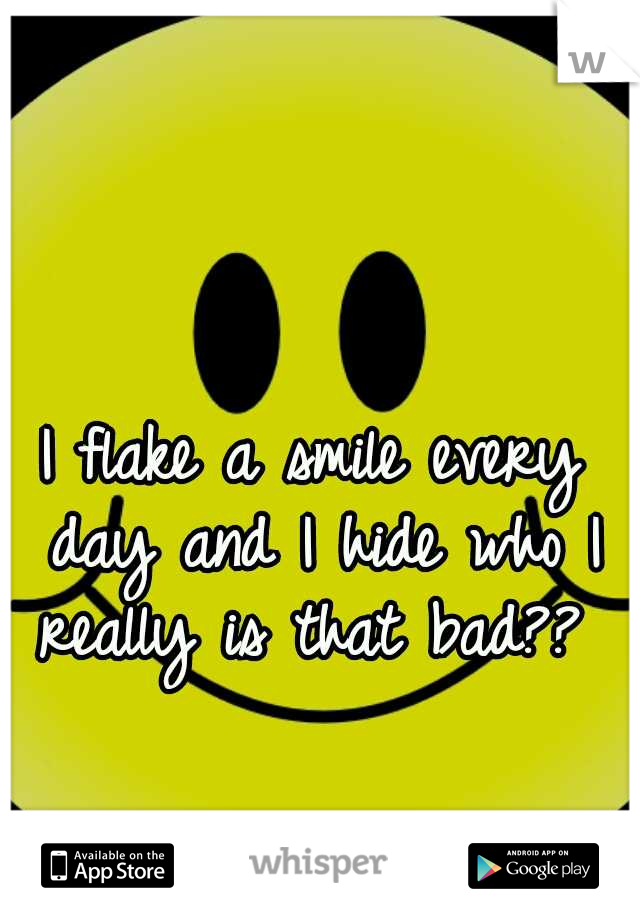 I flake a smile every day and I hide who I really is that bad??