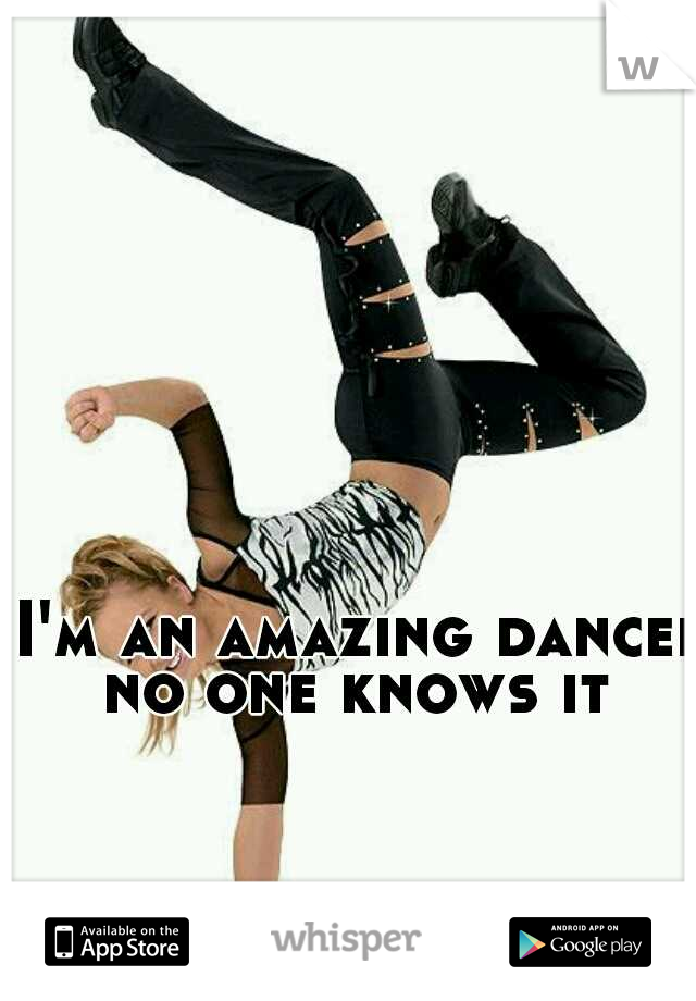 I'm an amazing dancer no one knows it