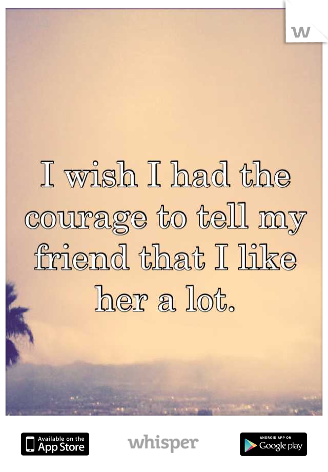 I wish I had the courage to tell my friend that I like her a lot.