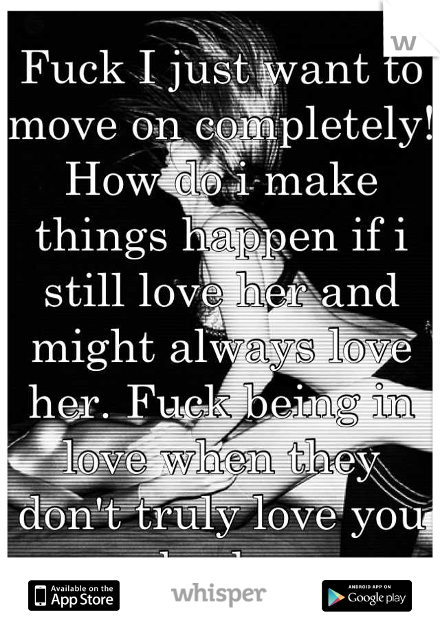 Fuck I just want to move on completely! How do i make things happen if i still love her and might always love her. Fuck being in love when they don't truly love you back.