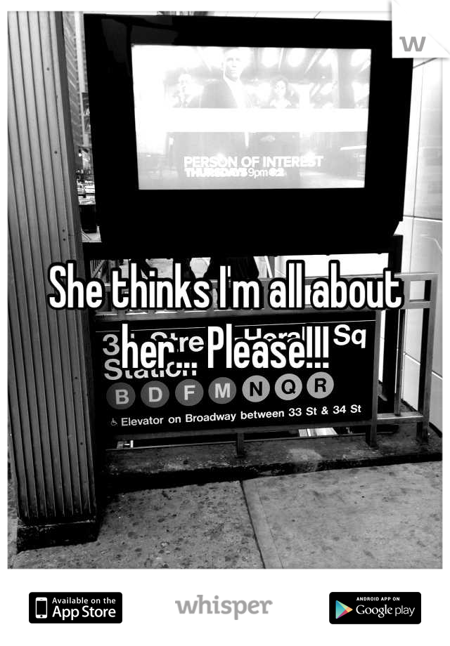 She thinks I'm all about her... Please!!!