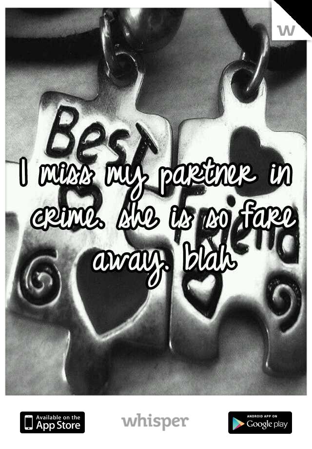 I miss my partner in crime. she is so fare away. blah