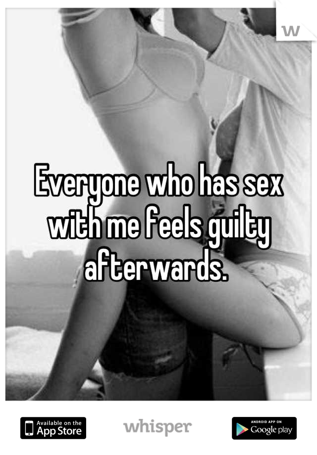 Everyone who has sex with me feels guilty afterwards.