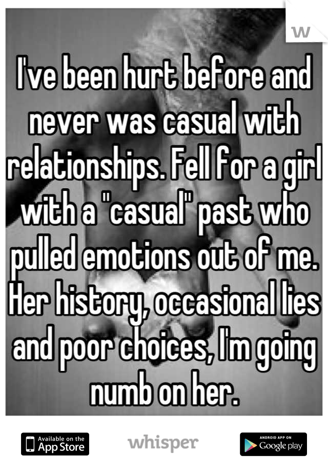 "I've been hurt before and never was casual with relationships. Fell for a girl with a ""casual"" past who pulled emotions out of me. Her history, occasional lies and poor choices, I'm going numb on her."