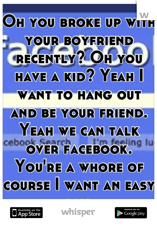 Oh you broke up with your boyfriend recently? Oh you have a kid? Yeah I want to hang out and be your friend. Yeah we can talk over facebook. You're a whore of course I want an easy lay