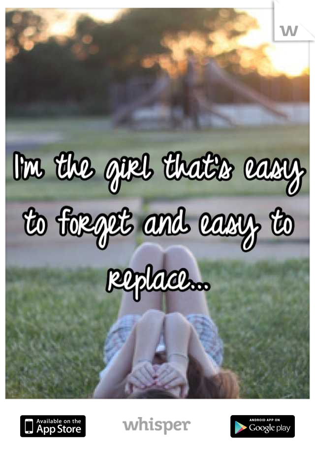 I'm the girl that's easy to forget and easy to replace...