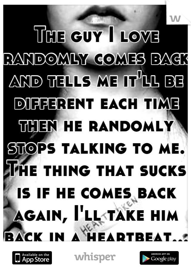 The guy I love randomly comes back and tells me it'll be different each time then he randomly stops talking to me. The thing that sucks is if he comes back again, I'll take him back in a heartbeat...
