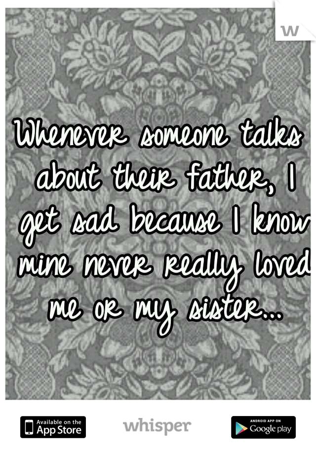 Whenever someone talks about their father, I get sad because I know mine never really loved me or my sister...