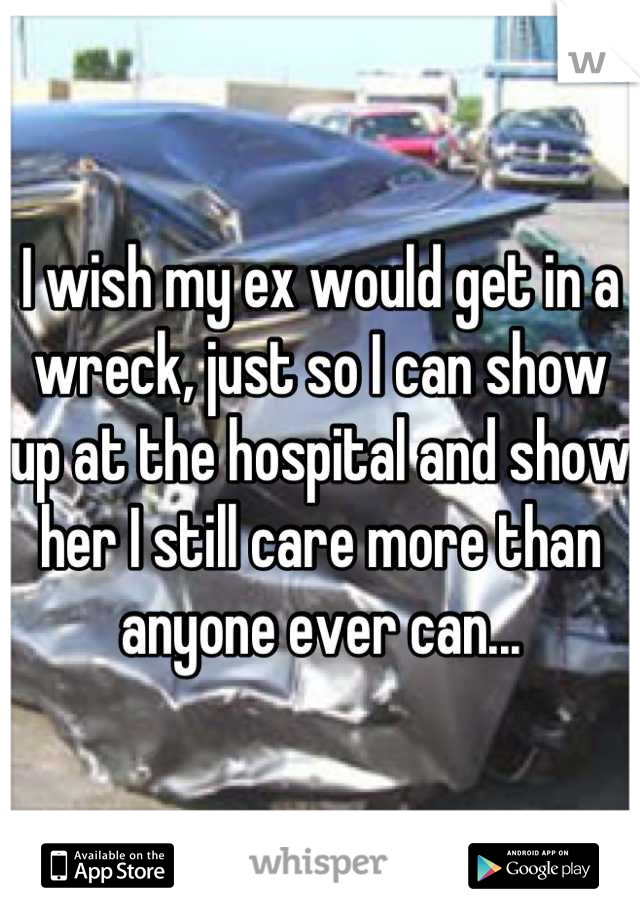 I wish my ex would get in a wreck, just so I can show up at the hospital and show her I still care more than anyone ever can...