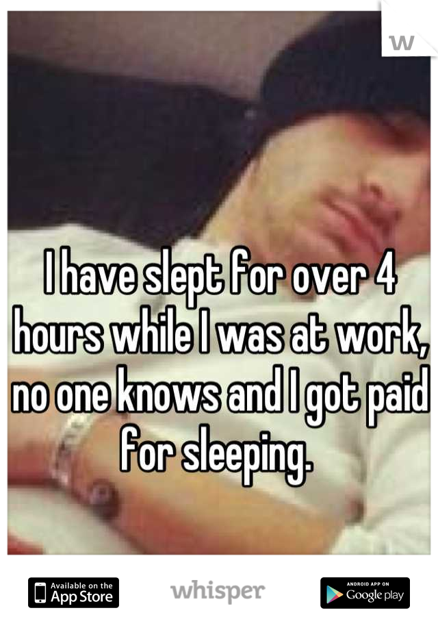 I have slept for over 4 hours while I was at work, no one knows and I got paid for sleeping.