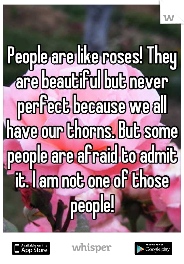 People are like roses! They are beautiful but never perfect because we all have our thorns. But some people are afraid to admit it. I am not one of those people!