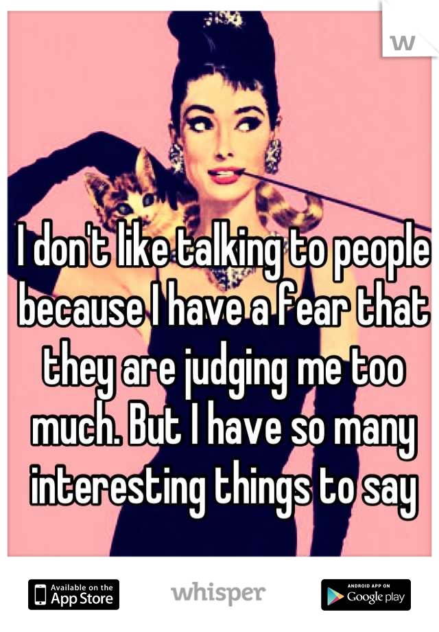 I don't like talking to people because I have a fear that they are judging me too much. But I have so many interesting things to say