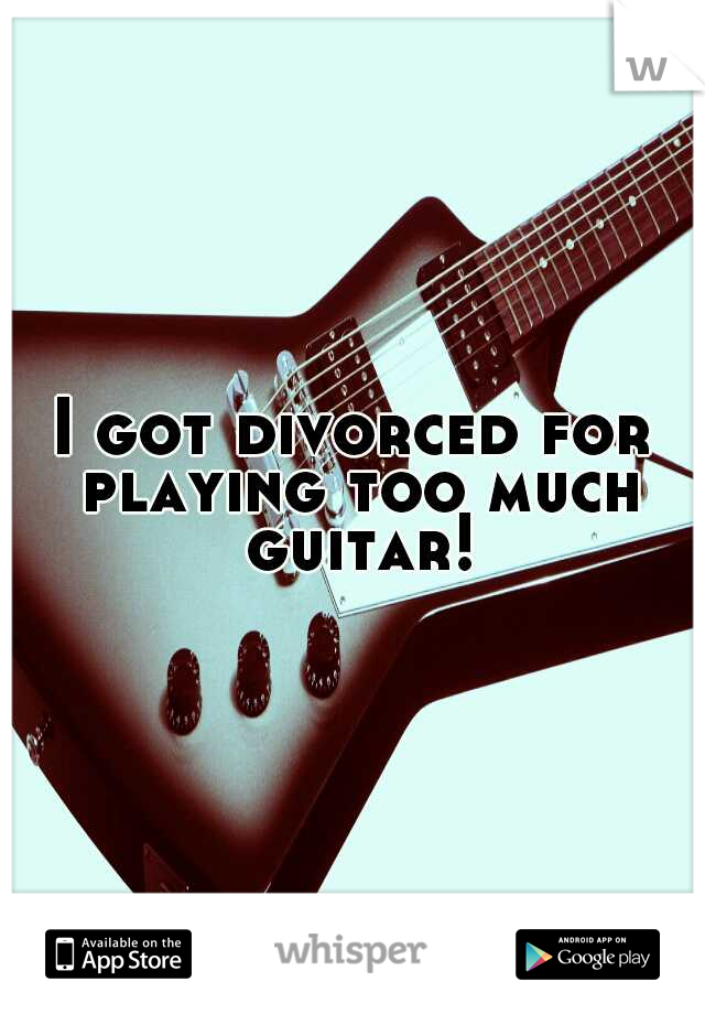 I got divorced for playing too much guitar!
